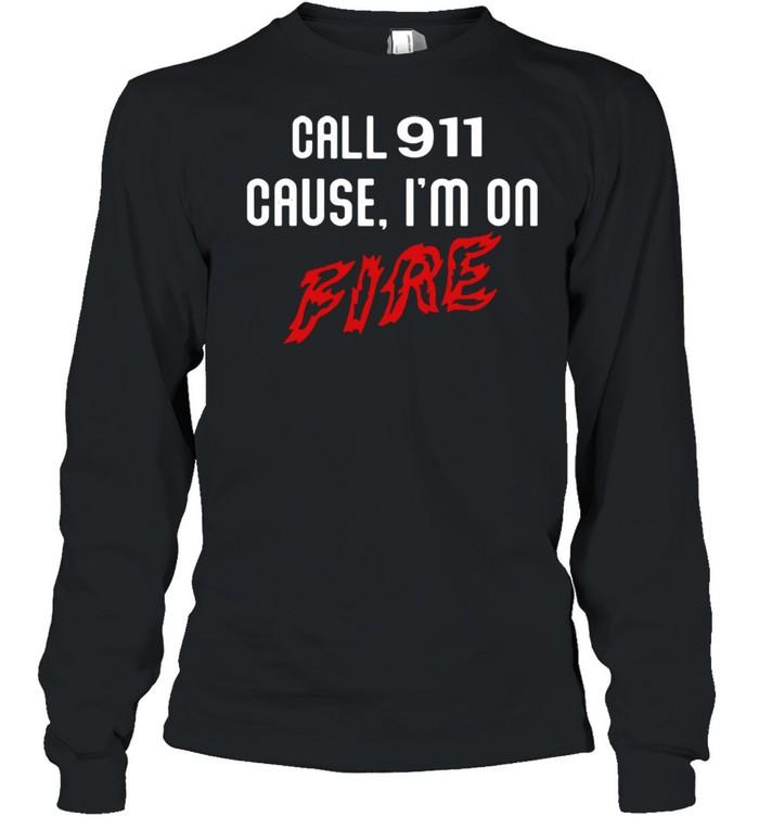 Call 911 cause Im on fire shirt Long Sleeved T-shirt