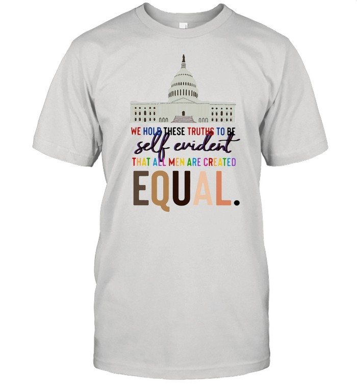 Lovely We Hold These Truths To Be Self Evident Created Equal shirt Classic Men's T-shirt