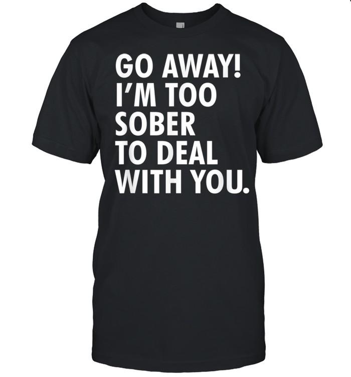 Go away i'm too sober to deal with you shirt Classic Men's T-shirt