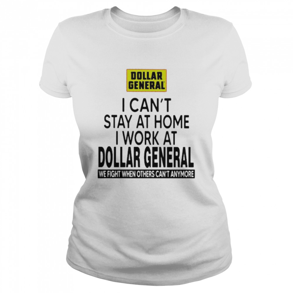 I Can't Stay At Home I Work At Dollar General We Fight When Others Can't Anymore  Classic Women's T-shirt
