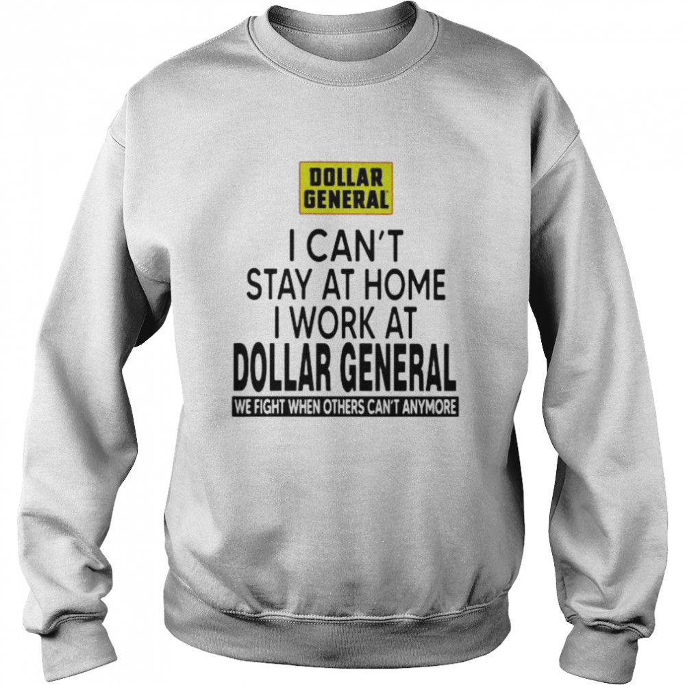 I Can't Stay At Home I Work At Dollar General We Fight When Others Can't Anymore  Unisex Sweatshirt