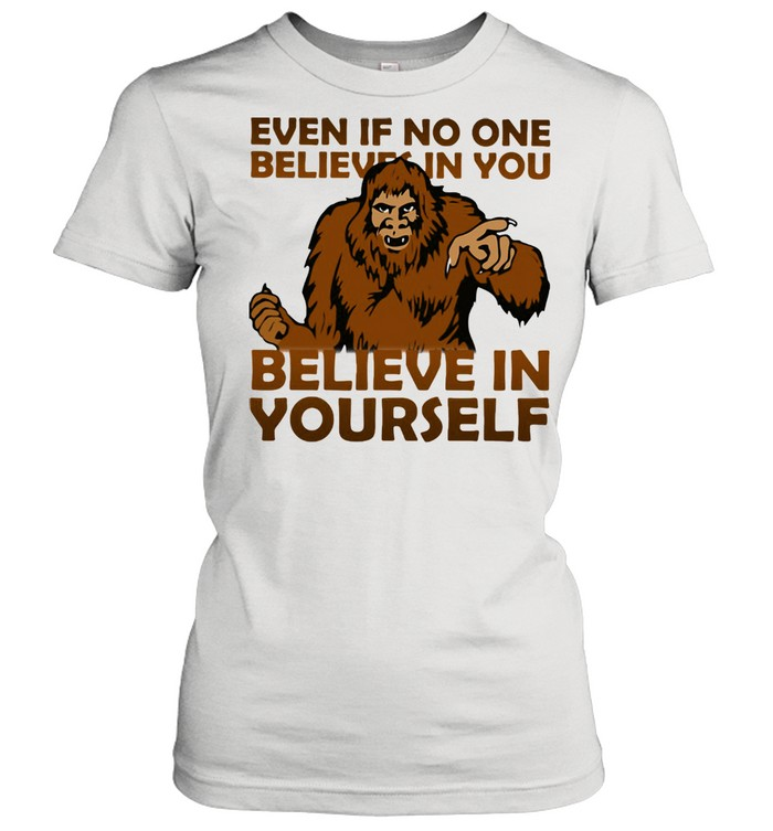 Even If No One Believes In You Believe In Yourself Bigfoot  Classic Women's T-shirt