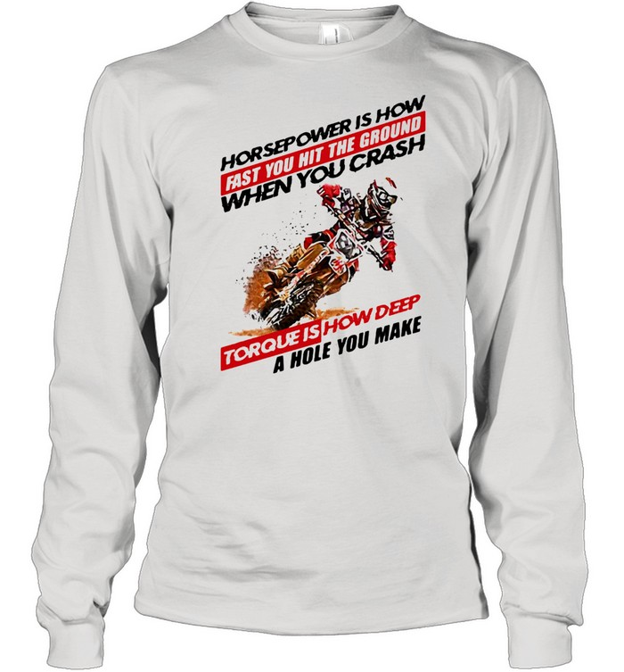 Horse Power IS How Fast You Hit The Ground When You Crash Torque Is How Deep A Hole You Make Motocross  Long Sleeved T-shirt
