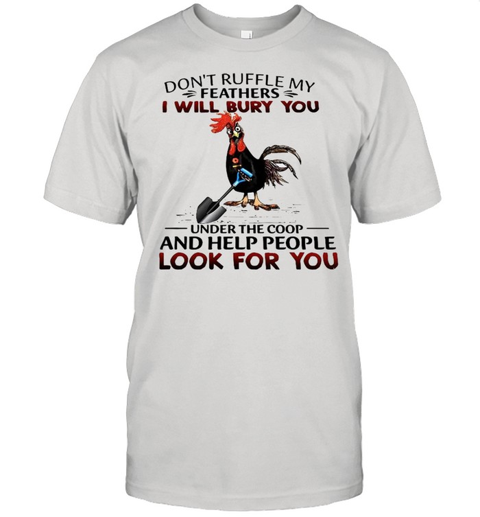 Dont Ruffle My Feathers I Will Bury You Under The Coop And Help People Look For You shirt Classic Men's T-shirt